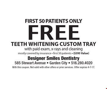 First 50 Patients Only! Free Teeth Whitening Custom Tray with paid exam, x-rays and cleaning mostly covered by insurance. First 50 patients ($395 Value). With this coupon. Not valid with other offers or prior services. Offer expires 4-7-17.