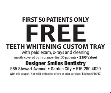 First 50 Patients Only Free Teeth Whitening Custom Tray with paid exam, x-rays and cleaning mostly covered by insurance - first 50 patients - ($395 Value). With this coupon. Not valid with other offers or prior services. Expires 6/16/17.