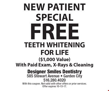 New Patient Special FREE TEETH WHITENING FOR LIFE ($1,000 value) With Paid Exam, X-Rays & Cleaning. With this coupon. Not valid with other offers or prior services. Offer expires 10-13-17.
