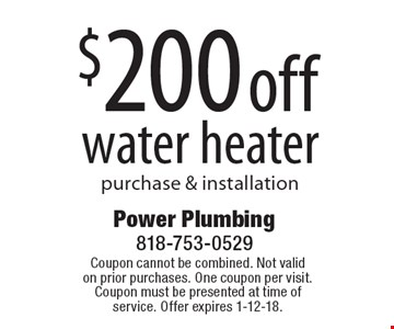 $200 offwater heaterpurchase & installation . Coupon cannot be combined. Not valid on prior purchases. One coupon per visit. Coupon must be presented at time of service. Offer expires 1-12-18.