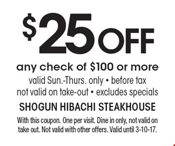 $25 OFF any check of $100 or more. Valid Sun.-Thurs. only. Before tax. Not valid on take-out. Excludes specials. With this coupon. One per visit. Dine in only, not valid on take out. Not valid with other offers. Valid until 3-10-17.