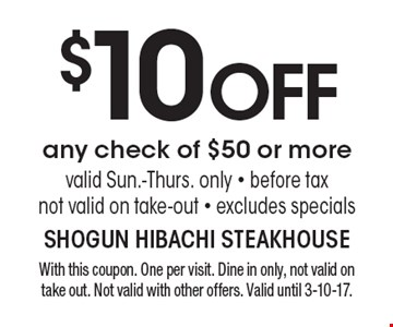 $10 OFF any check of $50 or more. Valid Sun.-Thurs. only. Before tax. Not valid on take-out. Excludes specials. With this coupon. One per visit. Dine in only, not valid on take out. Not valid with other offers. Valid until 3-10-17.