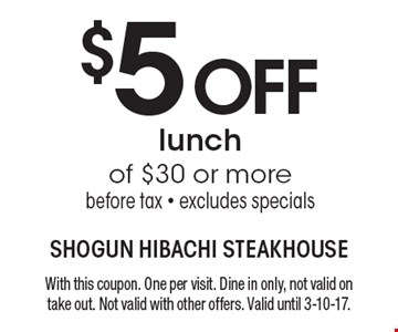 $5 OFF lunch of $30 or more. Before tax. Excludes specials. With this coupon. One per visit. Dine in only, not valid on take out. Not valid with other offers. Valid until 3-10-17.