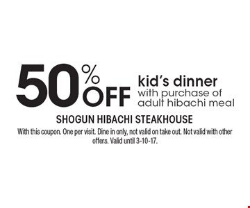 50% OFF kid's dinner with purchase of adult hibachi meal. With this coupon. One per visit. Dine in only, not valid on take out. Not valid with other offers. Valid until 3-10-17.