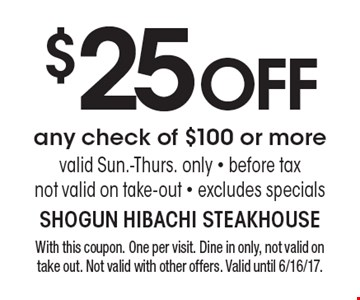 $25 OFF any check of $100 or more, valid Sun.-Thurs. only - before tax, not valid on take-out - excludes specials. With this coupon. One per visit. Dine in only, not valid on take out. Not valid with other offers. Valid until 6/16/17.