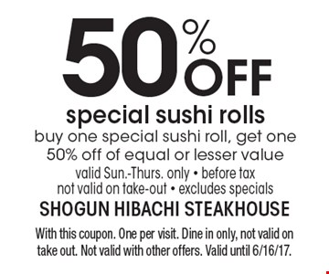 50% OFF special sushi rolls, buy one special sushi roll, get one 50% off of equal or lesser value, valid Sun.-Thurs. only - before tax not valid on take-out - excludes specials. With this coupon. One per visit. Dine in only, not valid on take out. Not valid with other offers. Valid until 6/16/17.