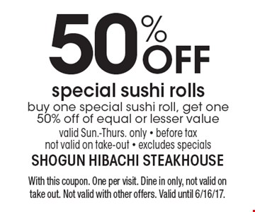 50% OFF special sushi rolls, buy one special sushi roll, get one 50% off of equal or lesser value, valid Sun.-Thurs. only - before tax, not valid on take-out - excludes specials. With this coupon. One per visit. Dine in only, not valid on take out. Not valid with other offers. Valid until 6/16/17.
