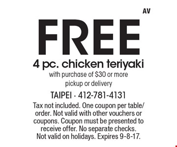 Free 4 pc. chicken teriyaki with purchase of $30 or more, pickup or delivery. Tax not included. One coupon per table/order. Not valid with other vouchers or coupons. Coupon must be presented to receive offer. No separate checks. Not valid on holidays. Expires 9-8-17.