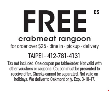 Free crabmeat rangoon for order over $25 - dine in - pickup - delivery. Tax not included. One coupon per table/order. Not valid with other vouchers or coupons. Coupon must be presented to receive offer. Checks cannot be separated. Not valid on holidays. We deliver to Oakmont only. Exp. 3-10-17.