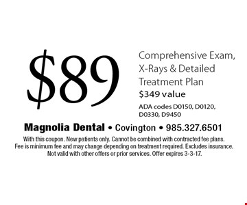 $89 Comprehensive Exam, X-Rays & Detailed Treatment Plan. $349 valueADA codes D0150, D0120, D0330, D9450. With this coupon. New patients only. Cannot be combined with contracted fee plans. Fee is minimum fee and may change depending on treatment required. Excludes insurance. Not valid with other offers or prior services. Offer expires 3-3-17.