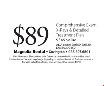 $89 Comprehensive Exam, X-Rays & Detailed Treatment Plan. $349 value. ADA codes D0150, D0120, D0330, D9450. With this coupon. New patients only. Cannot be combined with contracted fee plans. Fee is minimum fee and may change depending on treatment required. Excludes insurance. Not valid with other offers or prior services. Offer expires 4/7/17.