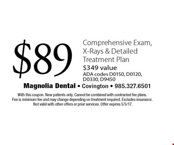 $89 Comprehensive Exam, X-Rays & Detailed Treatment Plan $349 valueADA codes D0150, D0120, D0330, D9450. With this coupon. New patients only. Cannot be combined with contracted fee plans. Fee is minimum fee and may change depending on treatment required. Excludes insurance.Not valid with other offers or prior services. Offer expires 5/5/17.