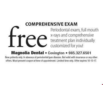 Free Comprehensive Exam. Periodontal exam, full mouth x-rays and comprehensive treatment plan individually customized for you! New patients only. In absence of periodontal/gum disease. Not valid with insurance or any other offers. Must present coupon at time of appointment. Limited time only. Offer expires 10-13-17.