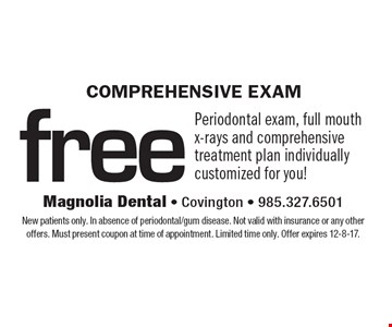 Comprehensive Exam: Free Periodontal exam, full mouth x-rays and comprehensive treatment plan individually customized for you!. New patients only. In absence of periodontal/gum disease. Not valid with insurance or any other offers. Must present coupon at time of appointment. Limited time only. Offer expires 12-8-17.