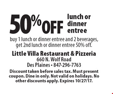 50% off lunch or dinner entree. buy 1 lunch or dinner entree and 2 beverages, get 2nd lunch or dinner entree 50% off. Discount taken before sales tax. Must present coupon. Dine in only. Not valid on holidays. No other discounts apply. Expires 10/27/17.