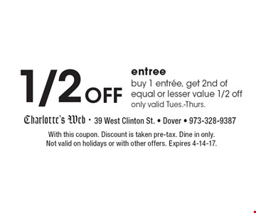 1/2Off entree. Buy 1 entree, get 2nd of equal or lesser value 1/2 off. Only valid Tues.-Thurs. With this coupon. Discount is taken pre-tax. Dine in only. Not valid on holidays or with other offers. Expires 4-14-17.