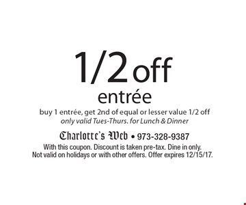 1/2 off entree buy 1 entree, get 2nd of equal or lesser value 1/2 off only valid Tues-Thurs. for Lunch & Dinner. With this coupon. Discount is taken pre-tax. Dine in only. Not valid on holidays or with other offers. Offer expires 12/15/17.