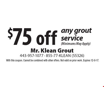 $75 off any grout service (Minimums May Apply). With this coupon. Cannot be combined with other offers. Not valid on prior work. Expires 12-8-17.