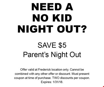 Need A No Kid Night Out? Save $5 Parent's Night Out. Offer valid at Frederick location only. Cannot be combined with any other offer or discount. Must present coupon at time of purchase. Two discounts per coupon. Expires: 1/31/18.