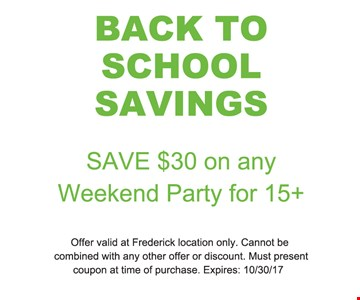 BACK TO SCHOOL SAVING- SAVE $30 ON ANY WEEKEND PARTY FOR 15+