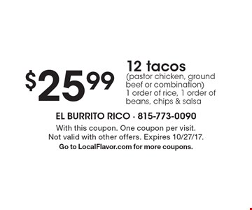 $25.99 for 12 tacos (pastor chicken, ground beef or combination), 1 order of rice, 1 order of beans, chips & salsa. With this coupon. One coupon per visit. Not valid with other offers. Expires 10/27/17. Go to LocalFlavor.com for more coupons.