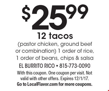 $25.99 12 tacos (pastor chicken, ground beef or combination) 1 order of rice, 1 order of beans, chips & salsa. With this coupon. One coupon per visit. Not valid with other offers. Expires 12/1/17. Go to LocalFlavor.com for more coupons.