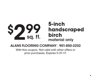 $2.99 sq. ft. 5-inch handscraped birch. Material only. With this coupon. Not valid with other offers or prior purchases. Expires 3-31-17.