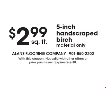 $2.99 sq. ft. 5-inch handscraped birch material only. With this coupon. Not valid with other offers or prior purchases. Expires 2-2-18.