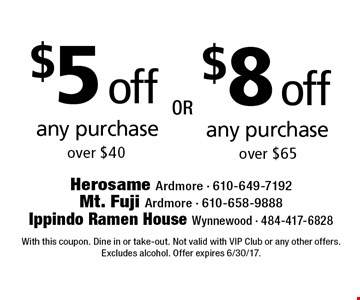 $5 off any purchase over $40. $8 off any purchase over $65. With this coupon. Dine in or take-out. Not valid with VIP Club or any other offers. Excludes alcohol. Offer expires 6/30/17.