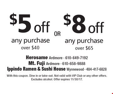 $5 off any purchase over $40. $8 off any purchase over $65. With this coupon. Dine in or take-out. Not valid with VIP Club or any other offers. Excludes alcohol. Offer expires 11/30/17.