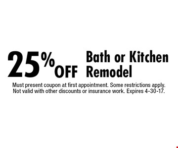 25% off Bath or Kitchen Remodel. Must present coupon at first appointment. Some restrictions apply. Not valid with other discounts or insurance work. Expires 4-30-17.