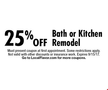 25% off bath or kitchen remodel. Must present coupon at first appointment. Some restrictions apply. Not valid with other discounts or insurance work. Expires 9/15/17. Go to LocalFlavor.com for more coupons.