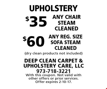 UPHOLSTERY. $35 any chair steam cleaned. $60 any reg. size sofa steam cleaned. (Dry clean products not included). With this coupon. Not valid with other offers or prior services. Offer expires 2-10-17.