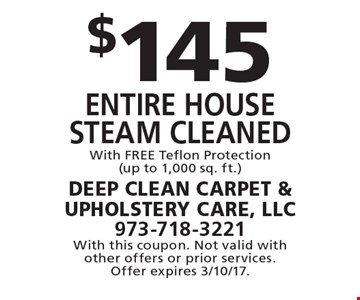 $145 entire house Steam cleaned With FREE Teflon Protection(up to 1,000 sq. ft.). With this coupon. Not valid with other offers or prior services. Offer expires 3/10/17.