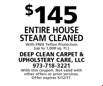 $145 Entire House Steam Cleaned With FREE Teflon Protection (up to 1,000 sq. ft.). With this coupon. Not valid with other offers or prior services. Offer expires 5/12/17.