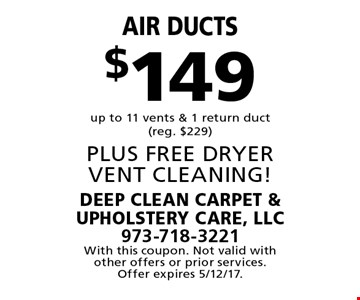 $149 Air ducts up to 11 vents & 1 return duct (reg. $229) PLUS FREE DRYER VENT CLEANING! With this coupon. Not valid with other offers or prior services. Offer expires 5/12/17.