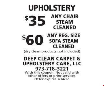 UPHOLSTERY: $60 any reg. size sofa steam cleaned. $35 any chair steam cleaned. (dry clean products not included). With this coupon. Not valid with other offers or prior services. Offer expires 7/14/17.