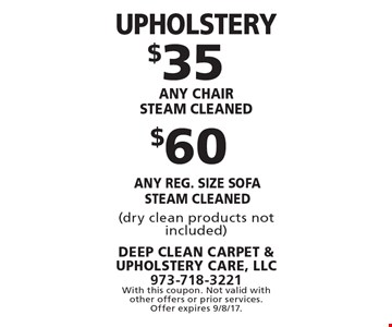 Upholstery $60 any reg. size sofa steam cleaned. $35 any chair steam cleaned. (dry clean products not included). With this coupon. Not valid with other offers or prior services. Offer expires 9/8/17.
