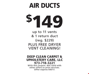 $149 air ducts up to 11 vents & 1 return duct (reg. $229) Plus free dryer vent cleaning!. With this coupon. Not valid with other offers or prior services. Offer expires 9/8/17.
