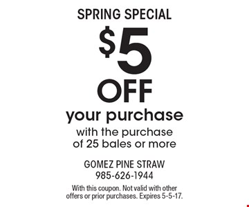 Spring special. $5 off your purchase with the purchase of 25 bales or more. With this coupon. Not valid with other offers or prior purchases. Expires 5-5-17.