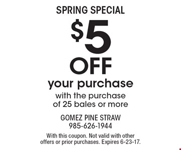 SPRING SPECIAL. $5 Off your purchase with the purchase of 25 bales or more. With this coupon. Not valid with other offers or prior purchases. Expires 6-23-17.