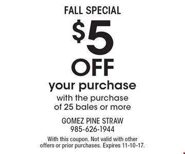 Fall Special $5 off your purchase with the purchase of 25 bales or more. With this coupon. Not valid with other offers or prior purchases. Expires 11-10-17.