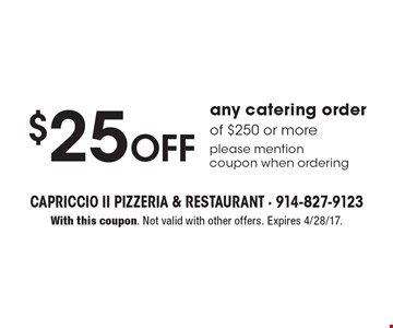 $25 off any catering order of $250 or more. Please mention coupon when ordering. With this coupon. Not valid with other offers. Expires 4/28/17.