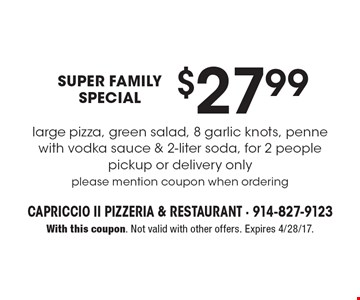Super family special. $27.99 large pizza, green salad, 8 garlic knots, penne with vodka sauce & 2-liter soda, for 2 people. Pickup or delivery only. Please mention coupon when ordering. With this coupon. Not valid with other offers. Expires 4/28/17.