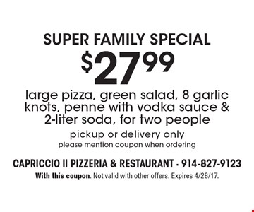 Super Family Special $27.99 large pizza, green salad, 8 garlic knots, penne with vodka sauce & 2-liter soda, for two people pickup or delivery only please mention coupon when ordering. With this coupon. Not valid with other offers. Expires 4/28/17.