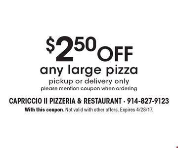 $2.50 Off any large pizza. Pickup or delivery only. Please mention coupon when ordering. With this coupon. Not valid with other offers. Expires 4/28/17.