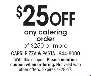 $25 off any catering order of $250 or more. With this coupon. Please mention coupon when ordering. Not valid with other offers. Expires 4-28-17.