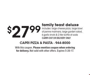 $27.99 family feast deluxe includes: large cheese pizza, large bowl of penne marinara, large garden salad,6 garlic knots & 2 liter bottle of sodaCARRY-OUT OR DELIVERY ONLY. With this coupon. Please mention coupon when ordering for delivery. Not valid with other offers. Expires 5-26-17.