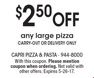$2.50 Off any large pizza CARRY-OUT OR DELIVERY ONLY. With this coupon. Please mention coupon when ordering. Not valid with other offers. Expires 5-26-17.