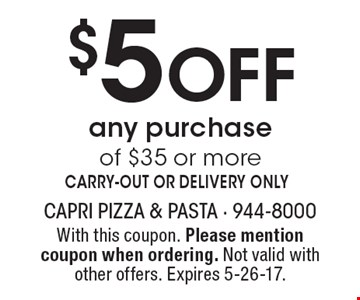$5 Off any purchase of $35 or moreCARRY-OUT OR DELIVERY ONLY. With this coupon. Please mention coupon when ordering. Not valid with other offers. Expires 5-26-17.